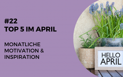 #22 Steph's Top 5 im April – monatliche Motivation & Inspiration